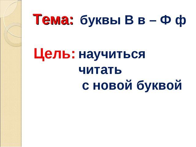 Тема: буквы В в – Ф ф Цель: научиться читать с новой буквой