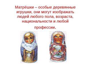 Матрёшки – особые деревянные игрушки, они могут изображать людей любого пола,