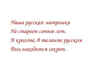 Наша русская матрешка Не стареет сотню лет. В красоте, в таланте русском Вес