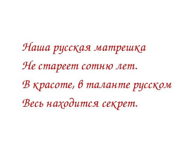 Наша русская матрешка Не стареет сотню лет. В красоте, в таланте русском Вес...