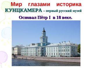 КУНЦКАМЕРА – первый русский музей Мир глазами историка Основал Пётр I в 18 ве