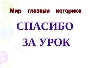 Мир глазами историка СПАСИБО ЗА УРОК