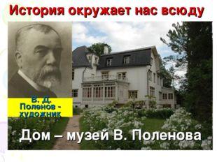 Дом – музей В. Поленова В. Д. Поленов - художник История окружает нас всюду