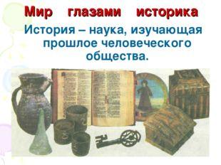 Мир глазами историка История – наука, изучающая прошлое человеческого общества.
