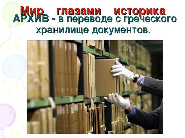 АРХИВ - в переводе с греческого хранилище документов. Мир глазами историка