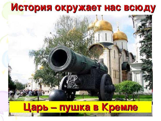 История окружает нас всюду Царь – пушка в Кремле
