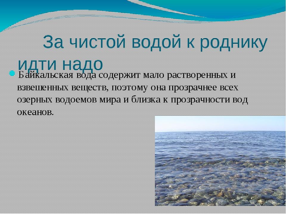 За чистой водой к роднику идти надо Байкальская вода содержит мало растворен...