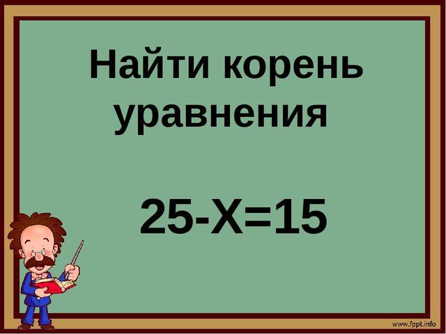 Найти корень уравнения 25-X=15
