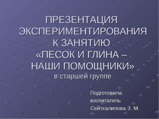 ПРЕЗЕНТАЦИЯ ЭКСПЕРИМЕНТИРОВАНИЯ К ЗАНЯТИЮ «ПЕСОК И ГЛИНА – НАШИ ПОМОЩНИКИ» в
