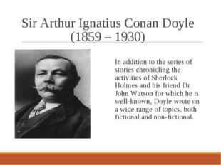 Sir Arthur Ignatius Conan Doyle (1859 – 1930) In addition to the series of st