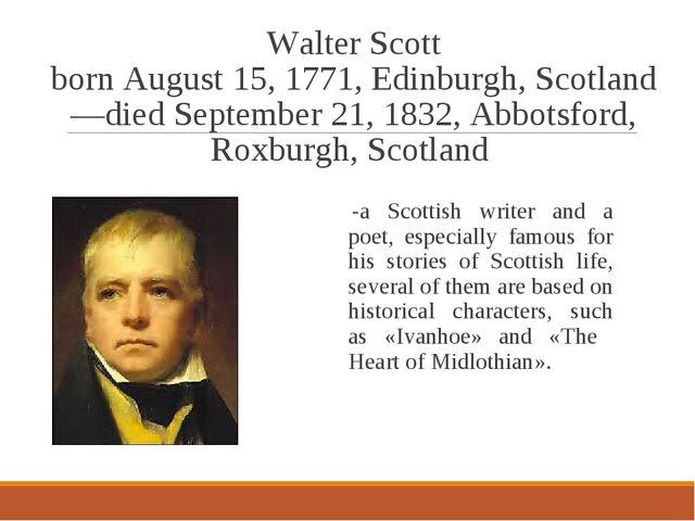 Walter Scott born August 15, 1771, Edinburgh, Scotland—died September 21, 183...