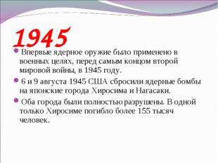 1945 Впервые ядерное оружие было применено в военных целях, перед самым концо