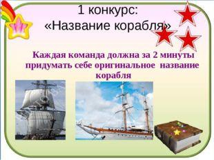 1 конкурс: «Название корабля» Каждая команда должна за 2 минуты придумать себ