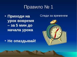 Правило № 1 Приходи на урок вовремя – за 5 мин до начала урока Не опаздывай!