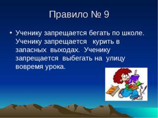 Правило № 9 Ученику запрещается бегать по школе. Ученику запрещается курить в