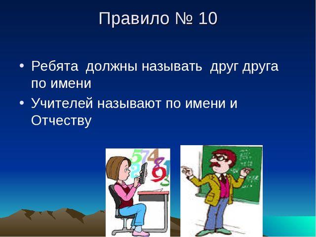 Правило № 10 Ребята должны называть друг друга по имени Учителей называют по...