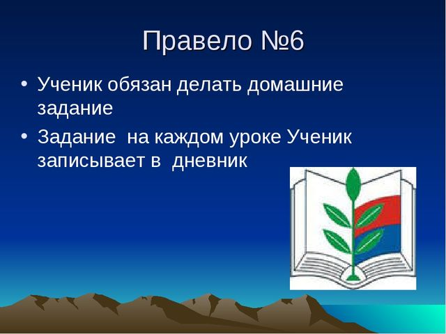 Правело №6 Ученик обязан делать домашние задание Задание на каждом уроке Учен...
