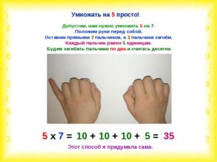 Умножать на 5 просто! Допустим, нам нужно умножить 5 на 7. Положим руки перед