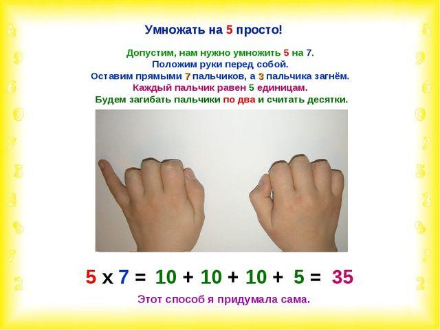 Умножать на 5 просто! Допустим, нам нужно умножить 5 на 7. Положим руки перед...