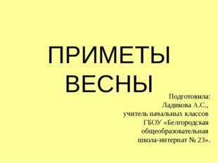 ПРИМЕТЫ ВЕСНЫ Подготовила: Ладикова А.С., учитель начальных классов ГБОУ «Бел