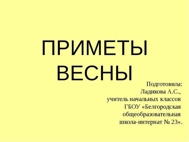 ПРИМЕТЫ ВЕСНЫ Подготовила: Ладикова А.С., учитель начальных классов ГБОУ «Бел...