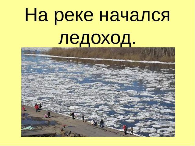 На реке начался ледоход.