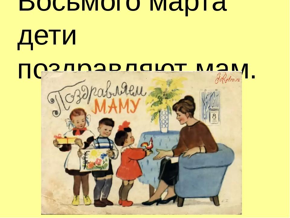 Восьмого марта дети поздравляют мам.