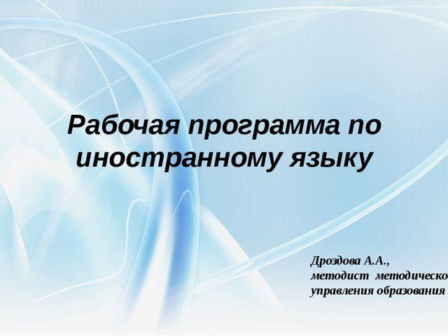 Рабочая программа по иностранному языку Дроздова А.А., методист методического...