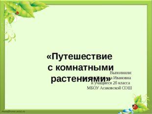 «Путешествие с комнатными растениями»  Выполнили: Чигаева Надежда Ивановна