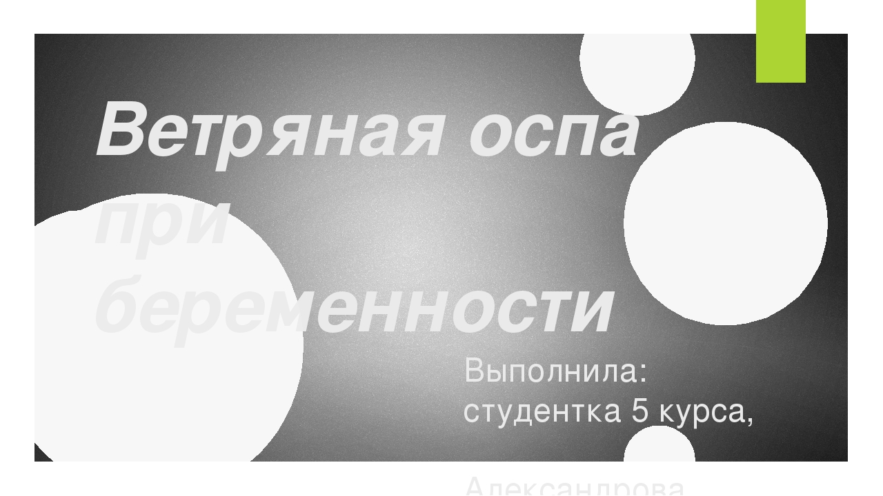 Ветряная оспа при беременности Выполнила: студентка 5 курса, Александрова Кри...