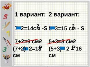 1 вариант: 7 2=14см -S 7+2=9 см2 2 вариант: 5 3=15 см - S 5+3=8 см2 2 2 -P (7
