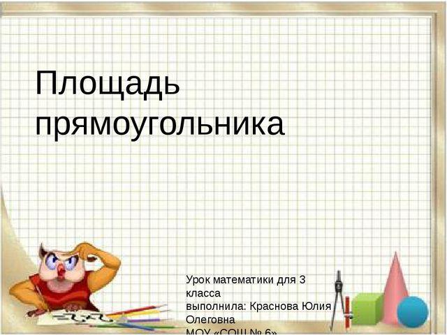 Площадь прямоугольника Урок математики для 3 класса выполнила: Краснова Юлия...