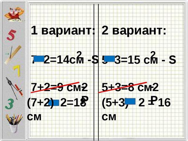 1 вариант: 7 2=14см -S 7+2=9 см2 2 вариант: 5 3=15 см - S 5+3=8 см2 2 2 -P (7...