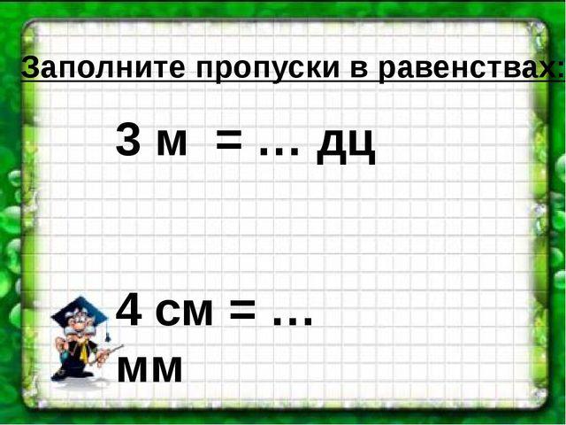 Заполните пропуски в равенствах: 3 м = … дц 4 см = … мм 50 см = … дц