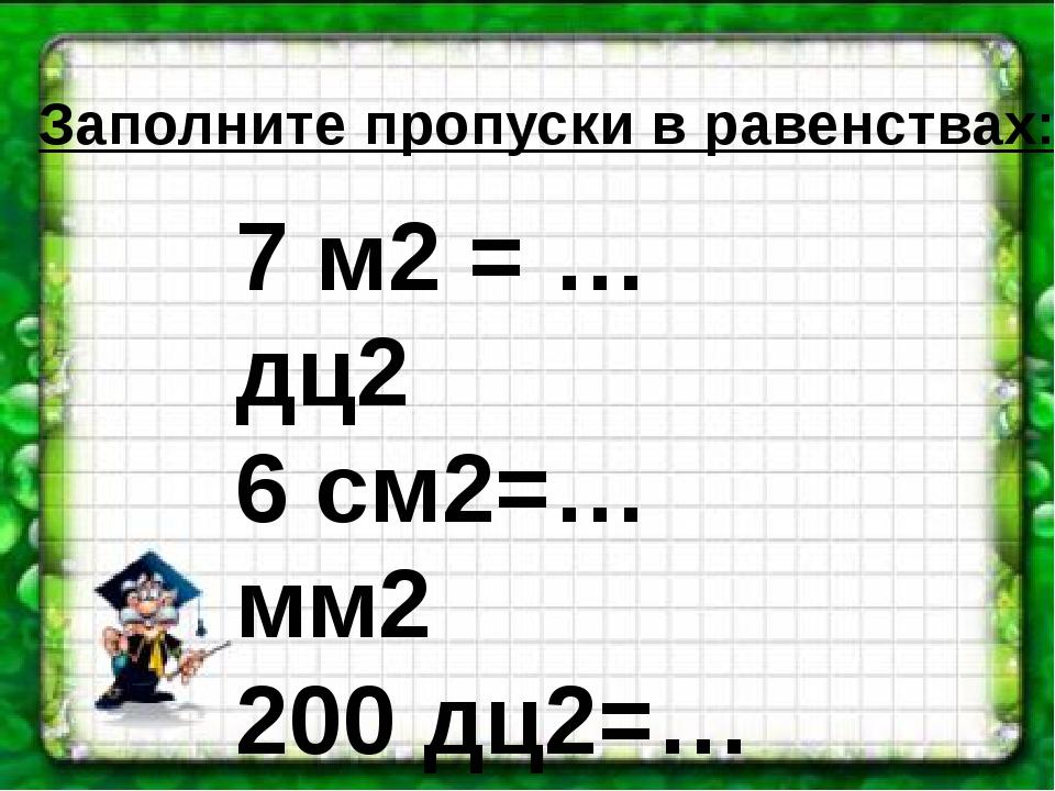 Заполните пропуски в равенствах: 7 м2 = … дц2 6 см2=…мм2 200 дц2=…м2