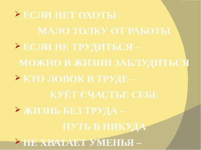 ЕСЛИ НЕТ ОХОТЫ – МАЛО ТОЛКУ ОТ РАБОТЫ ЕСЛИ НЕ ТРУДИТЬСЯ – МОЖНО В ЖИЗНИ ЗАБЛУ...