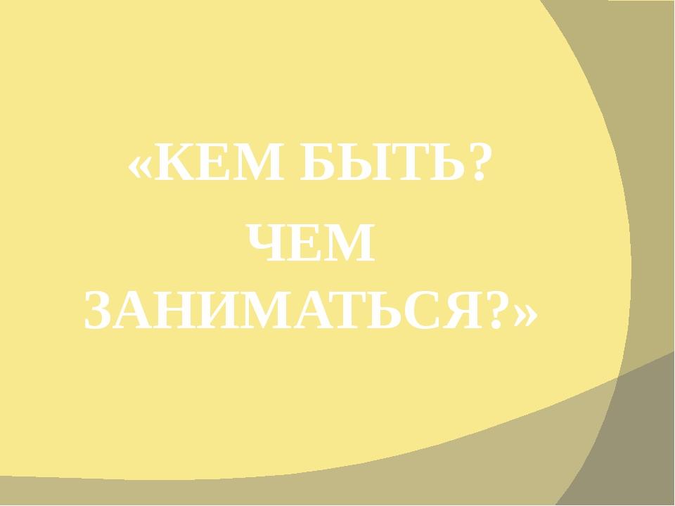 «КЕМ БЫТЬ? ЧЕМ ЗАНИМАТЬСЯ?»