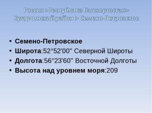 Семено-Петровское Широта:52°52'00'' Северной Широты Долгота:56°23'60'' Вост