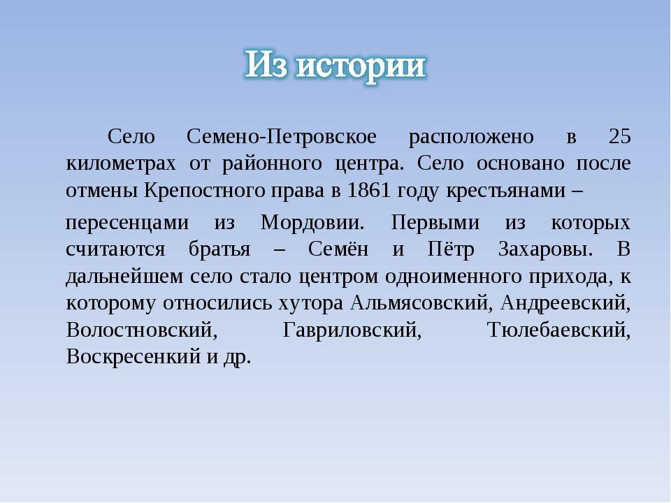 Село Семено-Петровское расположено в 25 километрах от районного центра. Село...