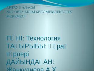 АКТАУ ҚАЛАСЫ №17 ОРТА БІЛІМ БЕРУ МЕМЛЕКЕТТІК МЕКЕМЕСІ ПӘНІ: Технология ТАҚЫРЫ