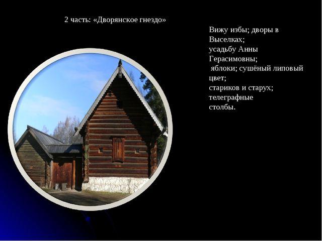 2 часть: «Дворянское гнездо» Вижу избы; дворы в Выселках; усадьбу Анны Гераси...