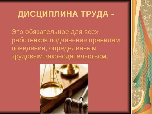 ДИСЦИПЛИНА ТРУДА - Это обязательное для всех работников подчинение правилам п...