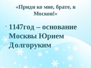 «Приди ко мне, брате, в Москов!» 1147год – основание Москвы Юрием Долгоруким