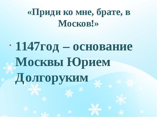 «Приди ко мне, брате, в Москов!» 1147год – основание Москвы Юрием Долгоруким...