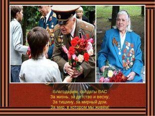 Благодарим, солдаты ВАС За жизнь, за детство и весну, За тишину, за мирный до