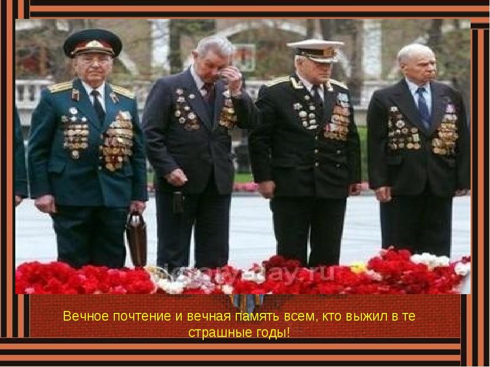 Вечное почтение и вечная память всем, кто выжил в те страшные годы!