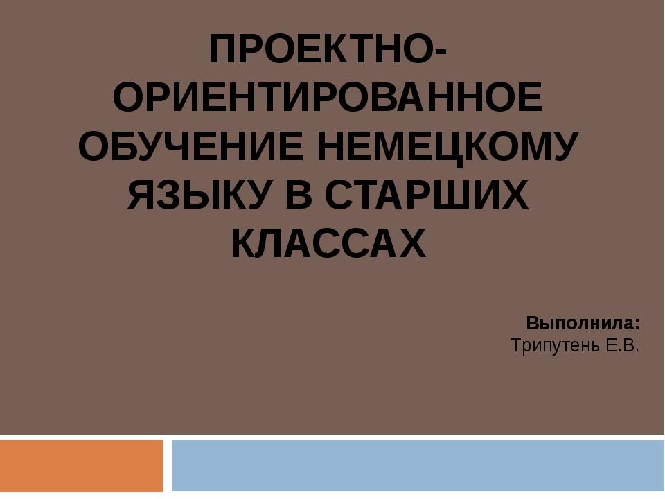ПРОЕКТНО-ОРИЕНТИРОВАННОЕ ОБУЧЕНИЕ НЕМЕЦКОМУ ЯЗЫКУ В СТАРШИХ КЛАССАХ Выполнила...