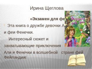 Ирина Щеглова «Экзамен для феи» Эта книга о дружбе девочки Али и феи Фенечки.