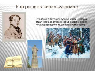 К.ф.рылеев «иван сусанин» Эта поэма о патриоте русской земли , который отдал