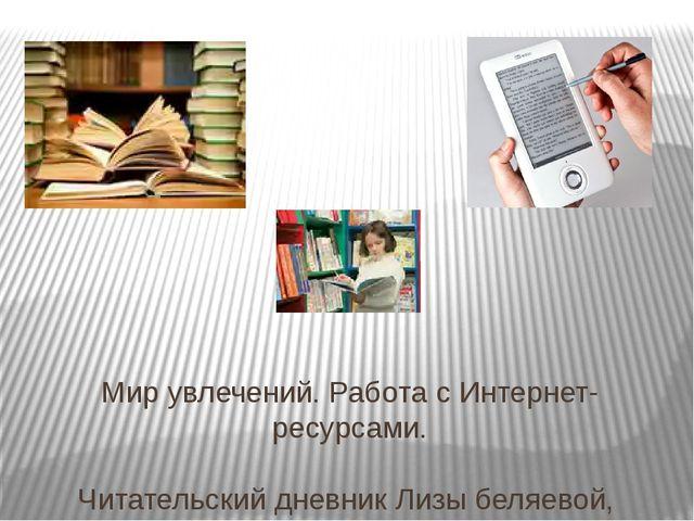 Мир увлечений. Работа с Интернет-ресурсами. Читательский дневник Лизы беляево...